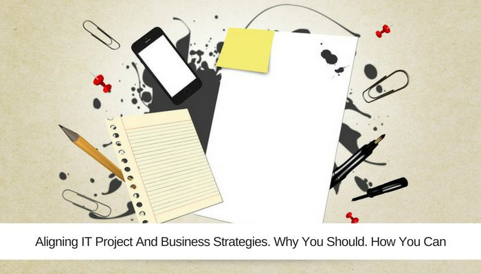 Aligning IT Project And Business Strategies. Why You Should. How You Can.