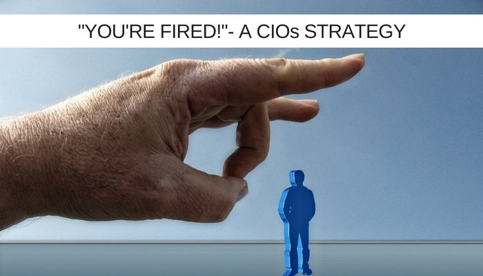 'You're fired!' One CIO's strategy for greater effectiveness